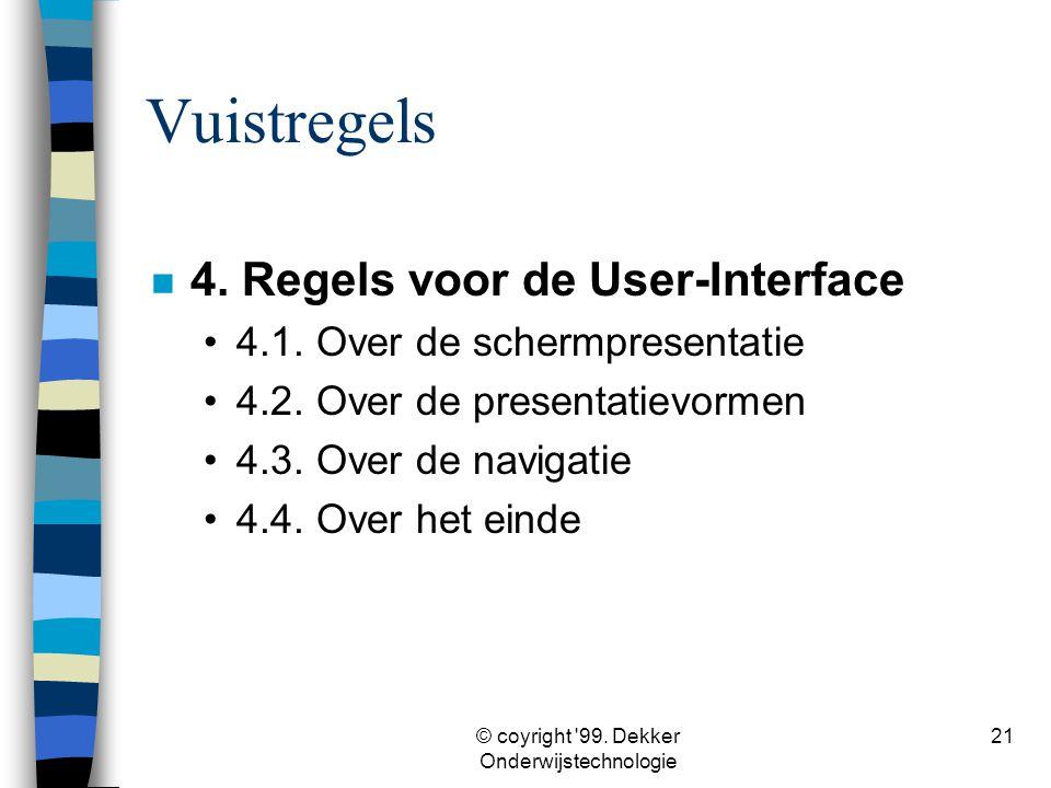 © coyright '99. Dekker Onderwijstechnologie 21 Vuistregels n 4. Regels voor de User-Interface •4.1. Over de schermpresentatie •4.2. Over de presentati