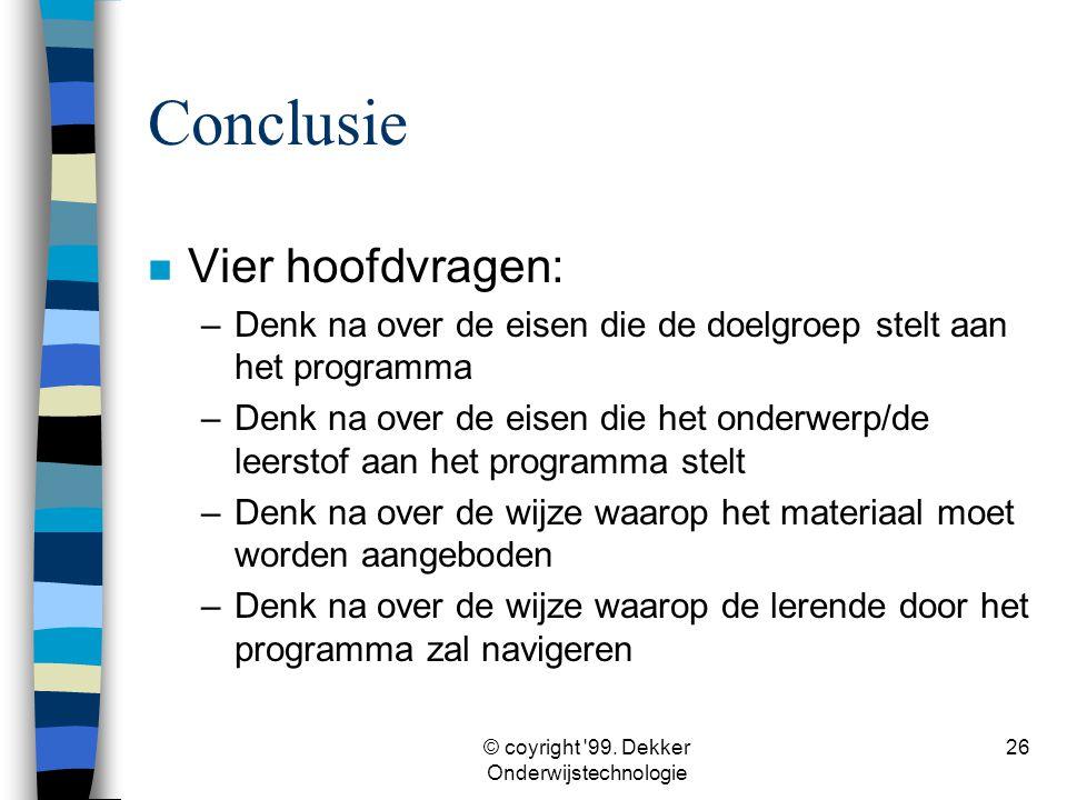 © coyright '99. Dekker Onderwijstechnologie 26 Conclusie n Vier hoofdvragen: –Denk na over de eisen die de doelgroep stelt aan het programma –Denk na