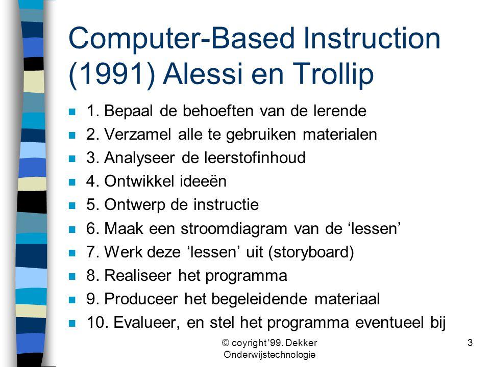 © coyright '99. Dekker Onderwijstechnologie 3 Computer-Based Instruction (1991) Alessi en Trollip n 1. Bepaal de behoeften van de lerende n 2. Verzame