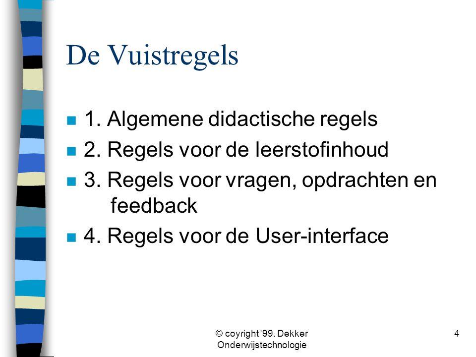 © coyright '99. Dekker Onderwijstechnologie 4 De Vuistregels n 1. Algemene didactische regels n 2. Regels voor de leerstofinhoud n 3. Regels voor vrag