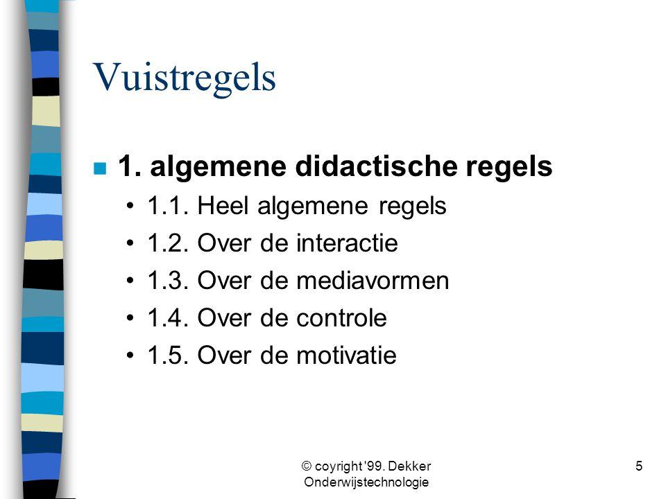 © coyright '99. Dekker Onderwijstechnologie 5 Vuistregels n 1. algemene didactische regels •1.1. Heel algemene regels •1.2. Over de interactie •1.3. O