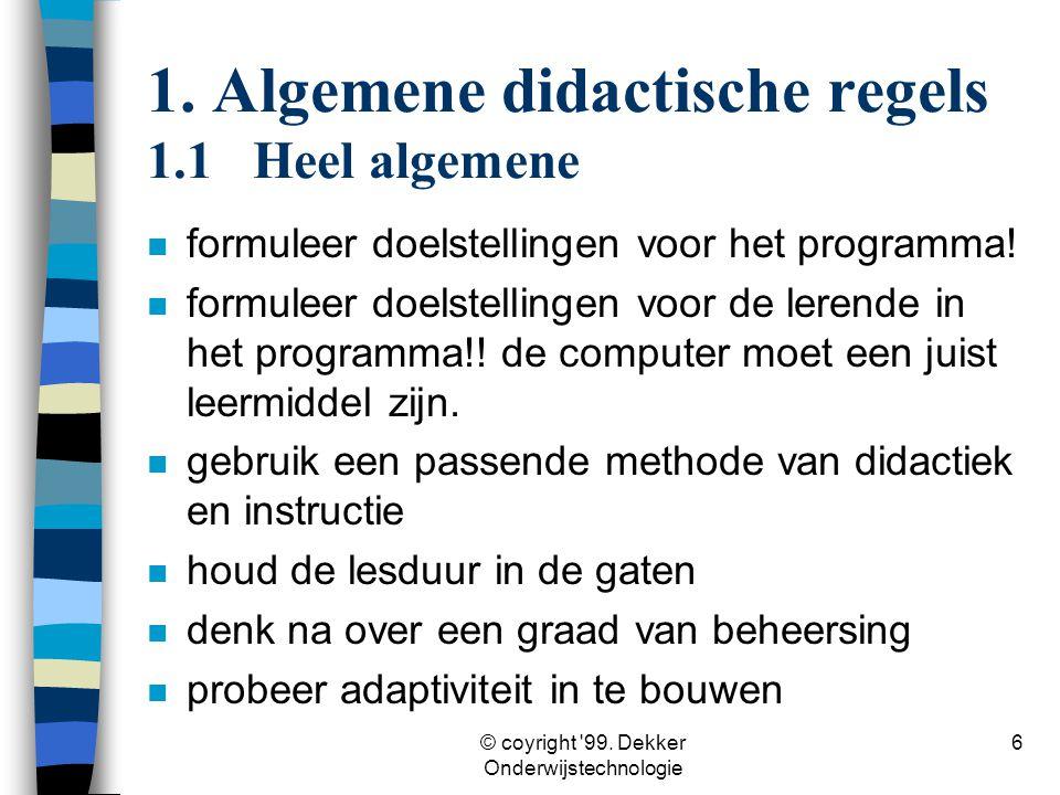 © coyright '99. Dekker Onderwijstechnologie 6 1. Algemene didactische regels 1.1Heel algemene n formuleer doelstellingen voor het programma! n formule