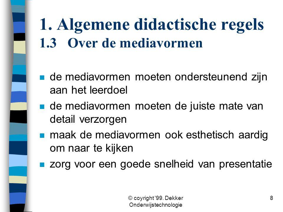 © coyright '99. Dekker Onderwijstechnologie 8 1. Algemene didactische regels 1.3Over de mediavormen n de mediavormen moeten ondersteunend zijn aan het