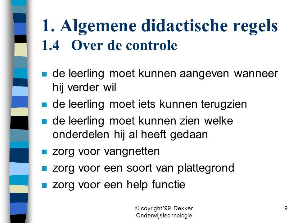 © coyright '99. Dekker Onderwijstechnologie 9 1. Algemene didactische regels 1.4Over de controle n de leerling moet kunnen aangeven wanneer hij verder