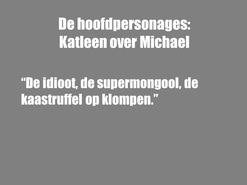"""De hoofdpersonages: Katleen over Michael """"De idioot, de supermongool, de kaastruffel op klompen."""""""