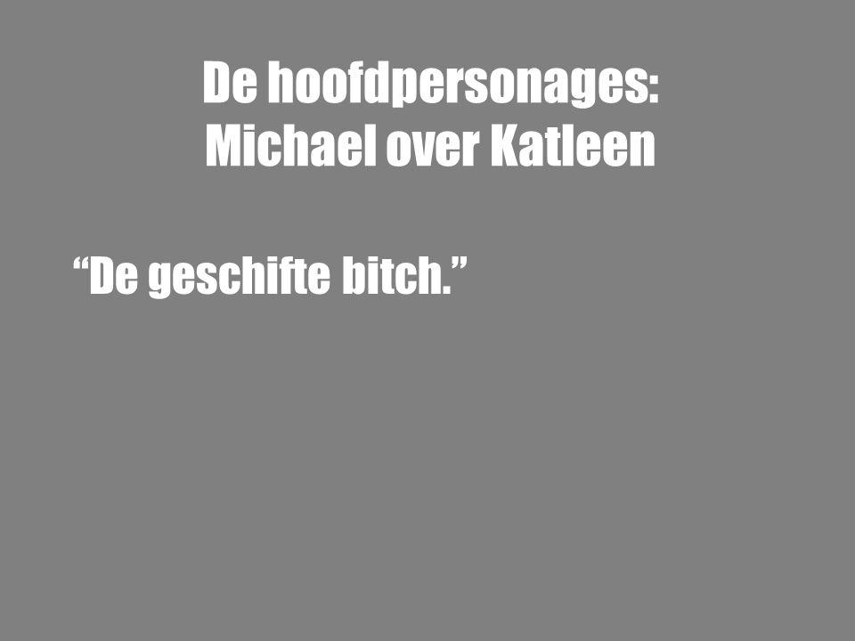 """De hoofdpersonages: Michael over Katleen """"De geschifte bitch."""""""