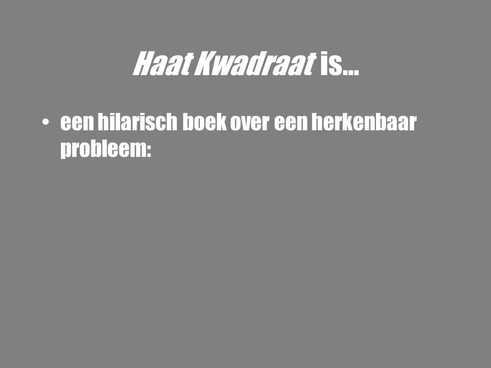 Haat Kwadraat is… •een hilarisch boek over een herkenbaar probleem: