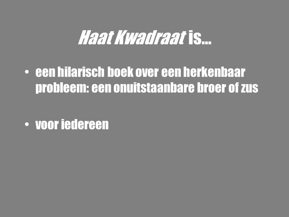 Haat Kwadraat is… •een hilarisch boek over een herkenbaar probleem: een onuitstaanbare broer of zus •voor iedereen