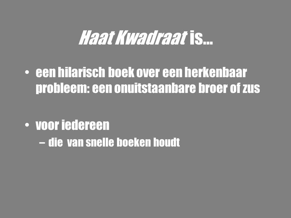 Haat Kwadraat is… •een hilarisch boek over een herkenbaar probleem: een onuitstaanbare broer of zus •voor iedereen –die van snelle boeken houdt