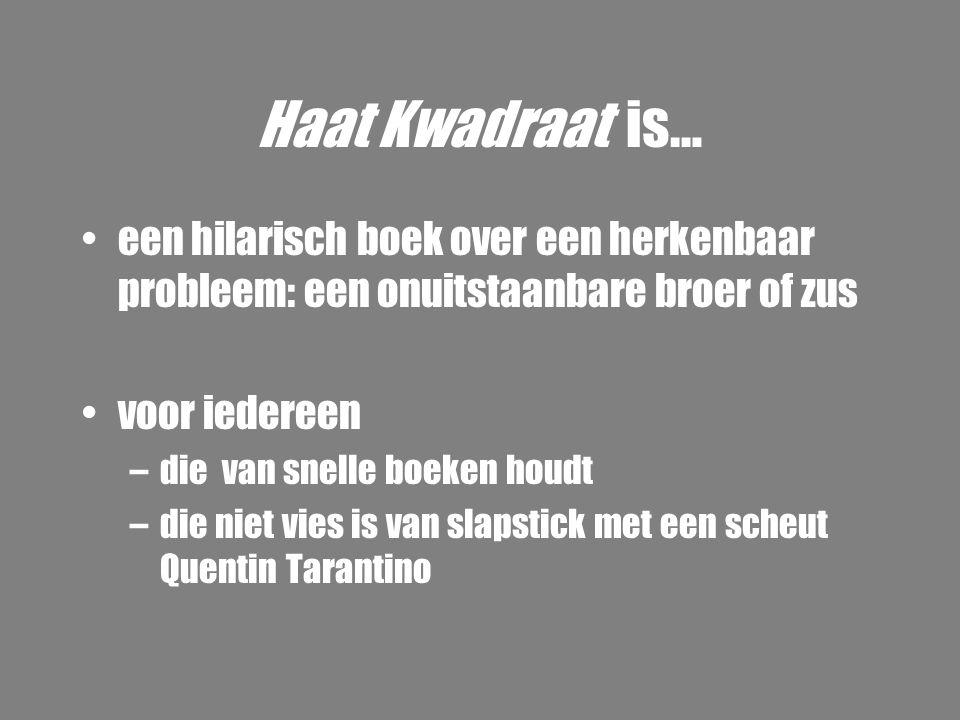 Haat Kwadraat is… •een hilarisch boek over een herkenbaar probleem: een onuitstaanbare broer of zus •voor iedereen –die van snelle boeken houdt –die n