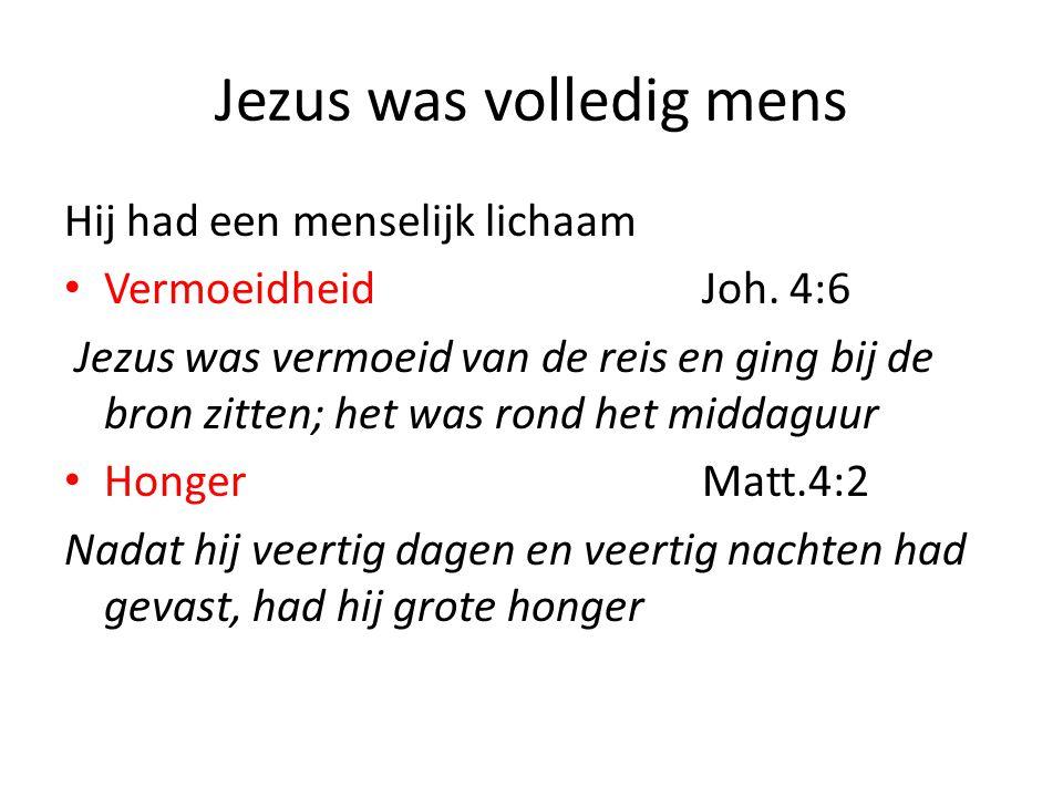 Jezus was volledig mens Hij had een menselijk lichaam • VermoeidheidJoh. 4:6 Jezus was vermoeid van de reis en ging bij de bron zitten; het was rond h