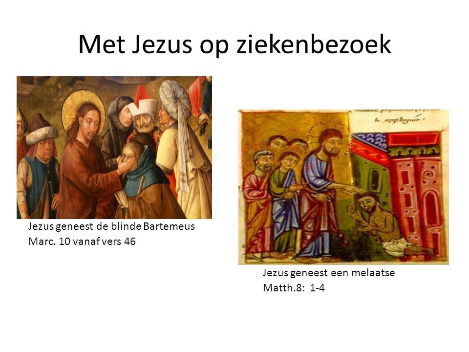 Met Jezus op ziekenbezoek Jezus geneest de blinde Bartemeus Marc. 10 vanaf vers 46 Jezus geneest een melaatse Matth.8: 1-4