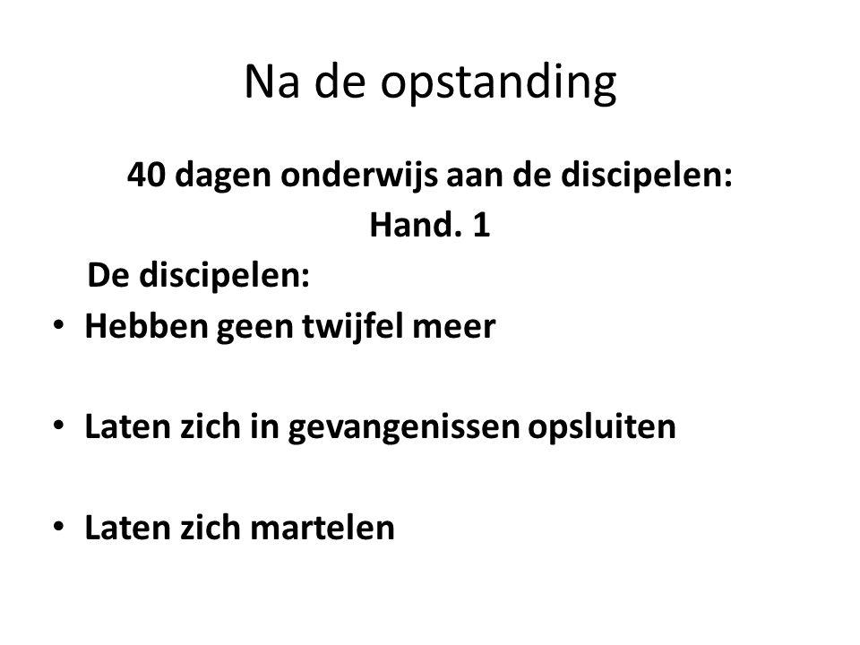 Na de opstanding 40 dagen onderwijs aan de discipelen: Hand. 1 De discipelen: • Hebben geen twijfel meer • Laten zich in gevangenissen opsluiten • Lat