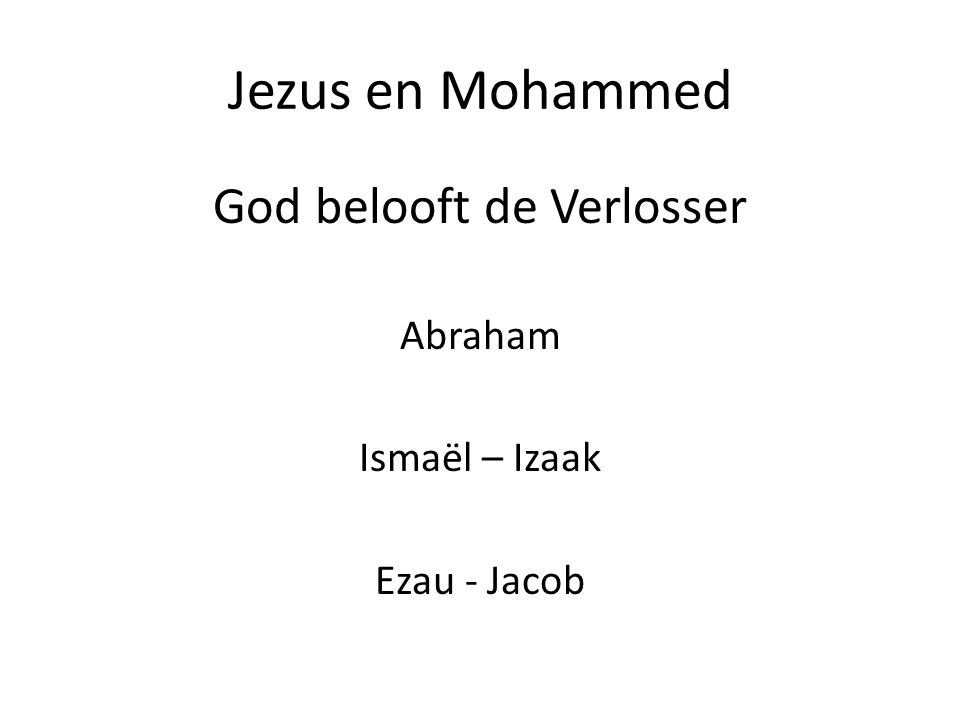 Jezus en Mohammed God belooft de Verlosser Abraham Ismaël – Izaak Ezau - Jacob
