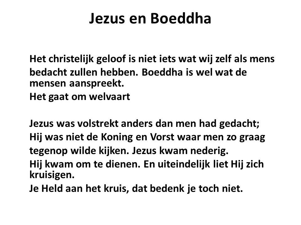 Jezus en Boeddha Het christelijk geloof is niet iets wat wij zelf als mens bedacht zullen hebben. Boeddha is wel wat de mensen aanspreekt. Het gaat om