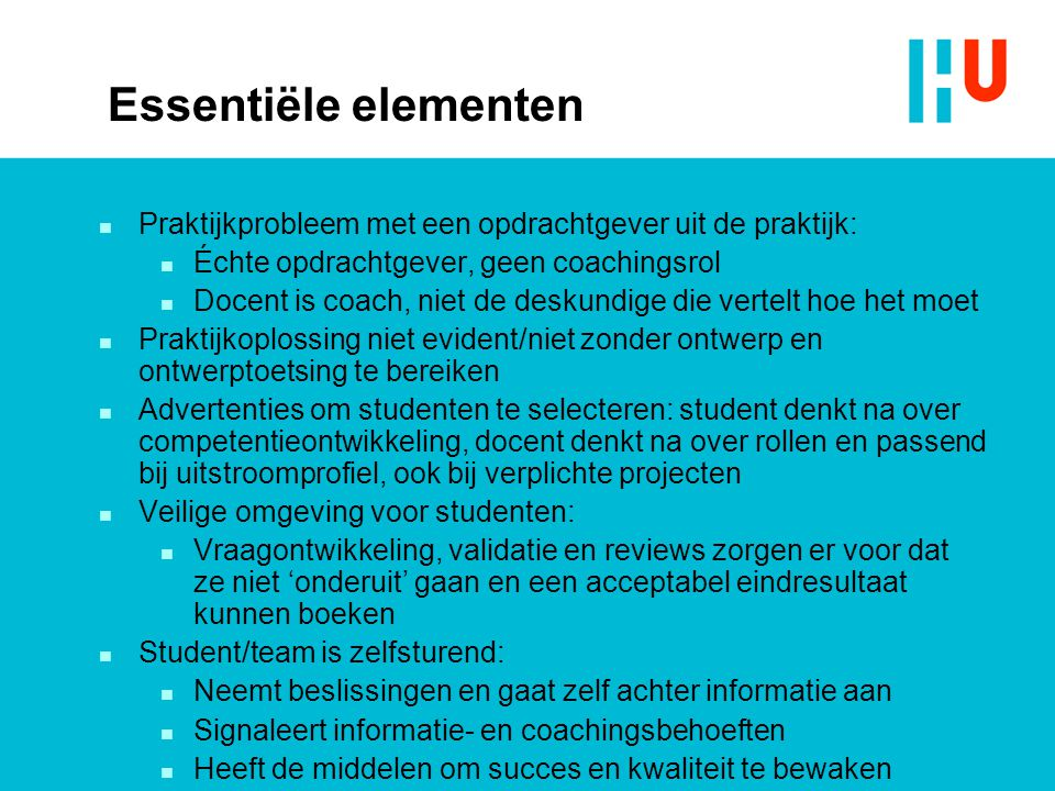 Essentiële elementen n Praktijkprobleem met een opdrachtgever uit de praktijk: n Échte opdrachtgever, geen coachingsrol n Docent is coach, niet de des
