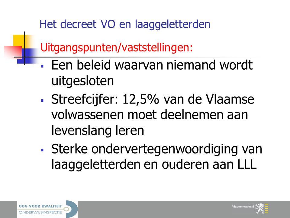 Het decreet VO en laaggeletterden Uitgangspunten/vaststellingen:  Een beleid waarvan niemand wordt uitgesloten  Streefcijfer: 12,5% van de Vlaamse volwassenen moet deelnemen aan levenslang leren  Sterke ondervertegenwoordiging van laaggeletterden en ouderen aan LLL