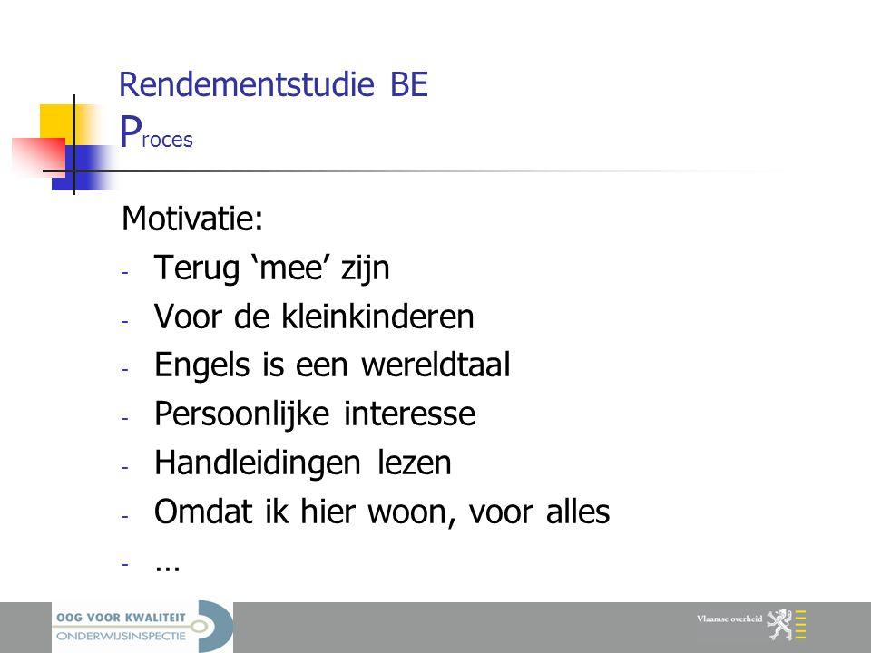 Rendementstudie BE P roces Motivatie: - Terug 'mee' zijn - Voor de kleinkinderen - Engels is een wereldtaal - Persoonlijke interesse - Handleidingen lezen - Omdat ik hier woon, voor alles - …