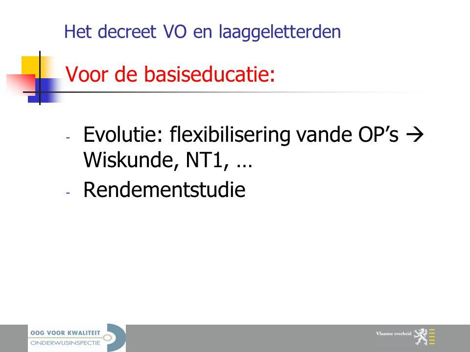 Het decreet VO en laaggeletterden Voor de basiseducatie: - Evolutie: flexibilisering vande OP's  Wiskunde, NT1, … - Rendementstudie