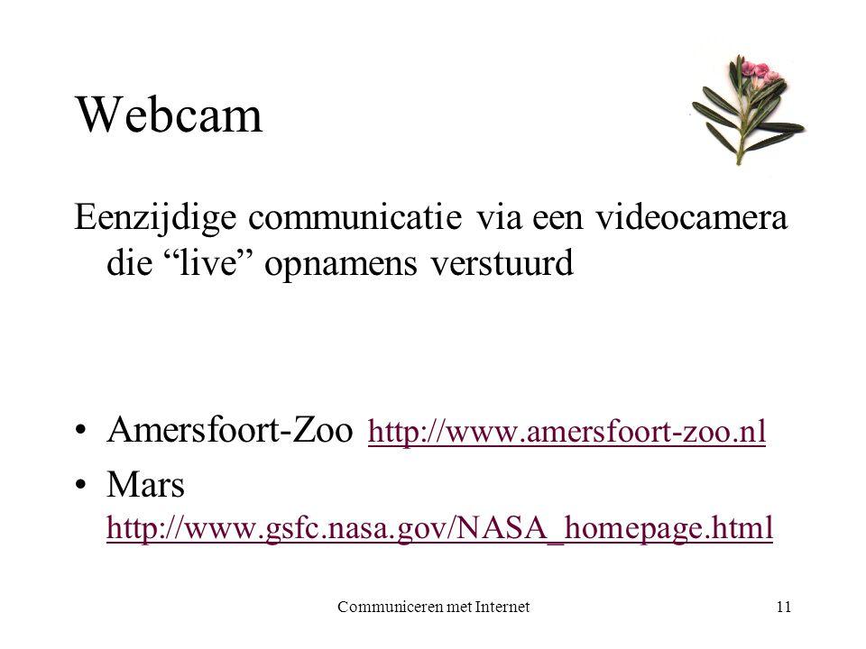 Communiceren met Internet11 Webcam Eenzijdige communicatie via een videocamera die live opnamens verstuurd •Amersfoort-Zoo http://www.amersfoort-zoo.nl http://www.amersfoort-zoo.nl •Mars http://www.gsfc.nasa.gov/NASA_homepage.html http://www.gsfc.nasa.gov/NASA_homepage.html