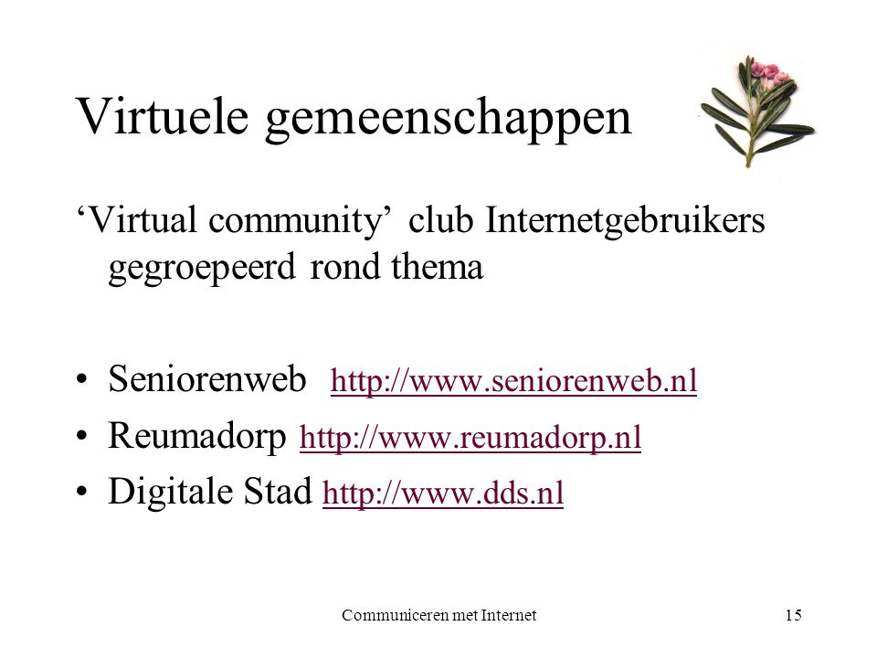 Communiceren met Internet15 Virtuele gemeenschappen 'Virtual community' club Internetgebruikers gegroepeerd rond thema •Seniorenweb http://www.seniorenweb.nl http://www.seniorenweb.nl •Reumadorp http://www.reumadorp.nl http://www.reumadorp.nl •Digitale Stad http://www.dds.nl http://www.dds.nl