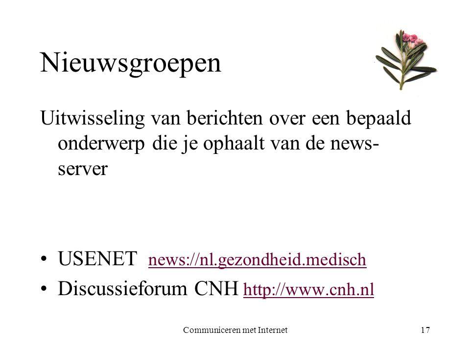 Communiceren met Internet17 Nieuwsgroepen Uitwisseling van berichten over een bepaald onderwerp die je ophaalt van de news- server •USENET news://nl.gezondheid.medisch news://nl.gezondheid.medisch •Discussieforum CNH http://www.cnh.nl http://www.cnh.nl