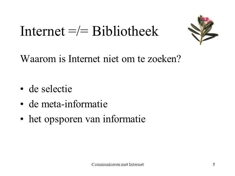 Communiceren met Internet5 Internet =/= Bibliotheek Waarom is Internet niet om te zoeken? •de selectie •de meta-informatie •het opsporen van informati