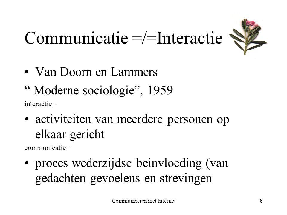 Communiceren met Internet8 Communicatie =/=Interactie •Van Doorn en Lammers Moderne sociologie , 1959 interactie = •activiteiten van meerdere personen op elkaar gericht communicatie= •proces wederzijdse beinvloeding (van gedachten gevoelens en strevingen