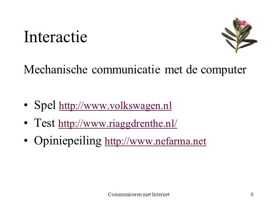 Communiceren met Internet9 Interactie Mechanische communicatie met de computer •Spel http://www.volkswagen.nl http://www.volkswagen.nl •Test http://www.riaggdrenthe.nl/ http://www.riaggdrenthe.nl/ •Opiniepeiling http://www.nefarma.net http://www.nefarma.net