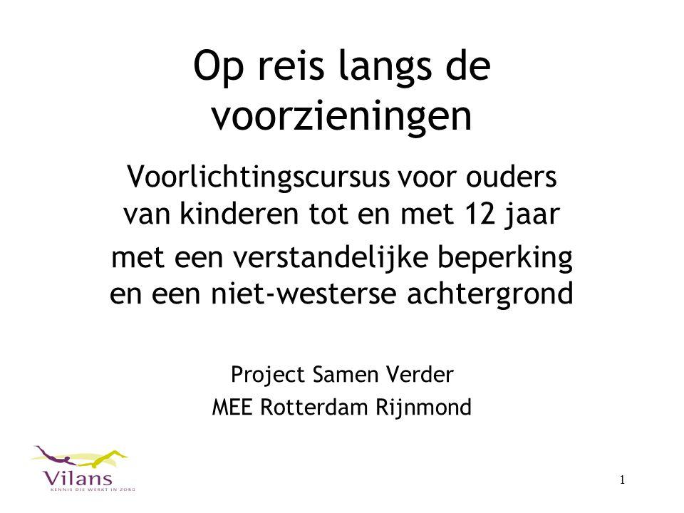 1 Op reis langs de voorzieningen Voorlichtingscursus voor ouders van kinderen tot en met 12 jaar met een verstandelijke beperking en een niet-westerse achtergrond Project Samen Verder MEE Rotterdam Rijnmond