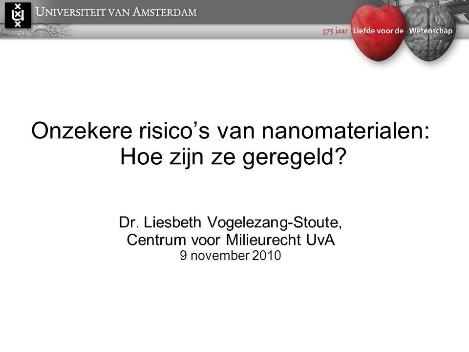 Onzekere risico's van nanomaterialen: Hoe zijn ze geregeld? Dr. Liesbeth Vogelezang-Stoute, Centrum voor Milieurecht UvA 9 november 2010