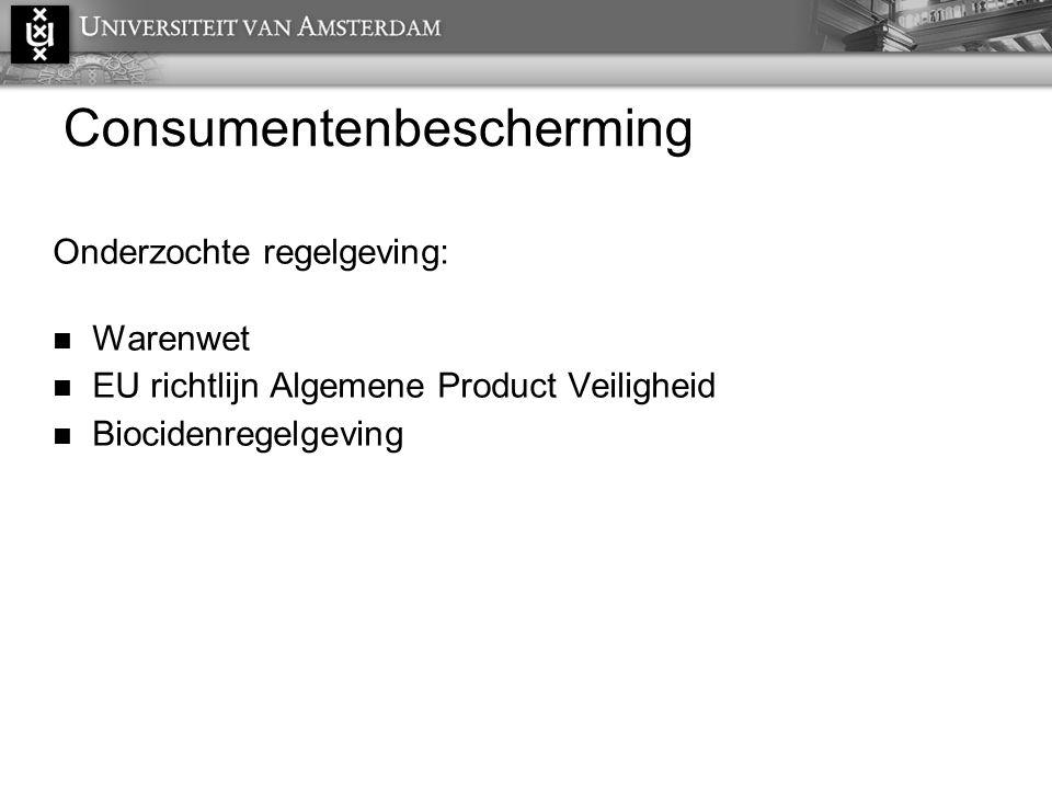 Consumentenbescherming Onderzochte regelgeving:  Warenwet  EU richtlijn Algemene Product Veiligheid  Biocidenregelgeving
