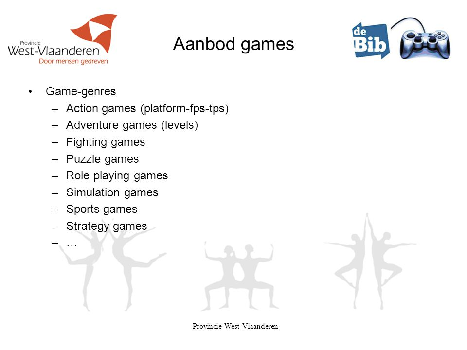 Provincie West-Vlaanderen Aanbod games •Game-genres –Action games (platform-fps-tps) –Adventure games (levels) –Fighting games –Puzzle games –Role pla