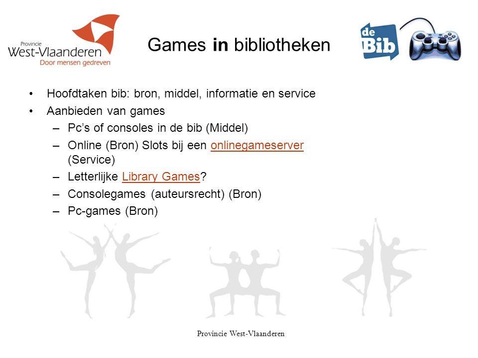 Provincie West-Vlaanderen Games in bibliotheken •Hoofdtaken bib: bron, middel, informatie en service •Aanbieden van games –Pc's of consoles in de bib