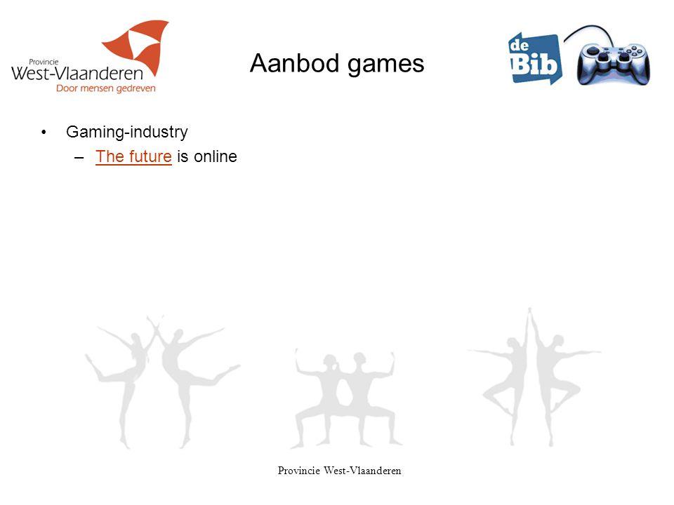 Provincie West-Vlaanderen Aanbod games •Gaming-industry –The future is onlineThe future