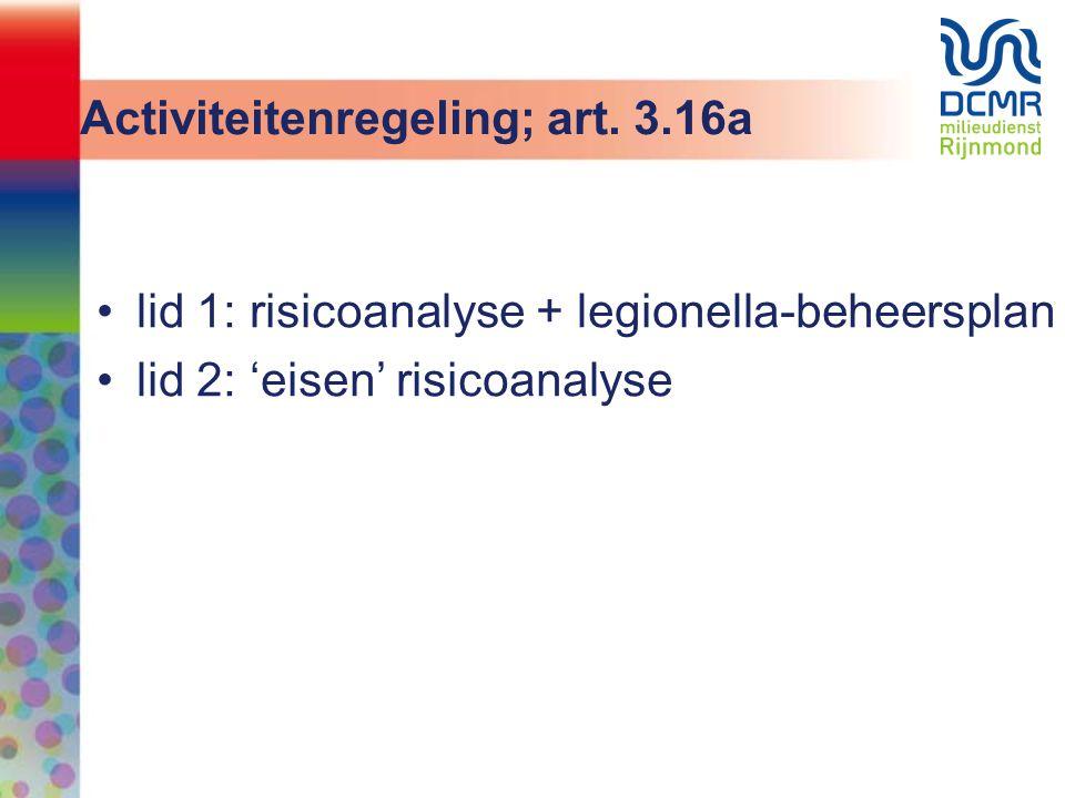 Activiteitenregeling; art. 3.16a •lid 1: risicoanalyse + legionella-beheersplan •lid 2: 'eisen' risicoanalyse