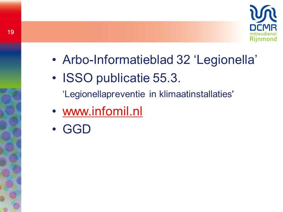 19 •Arbo-Informatieblad 32 'Legionella' •ISSO publicatie 55.3. 'Legionellapreventie in klimaatinstallaties' •www.infomil.nlwww.infomil.nl •GGD