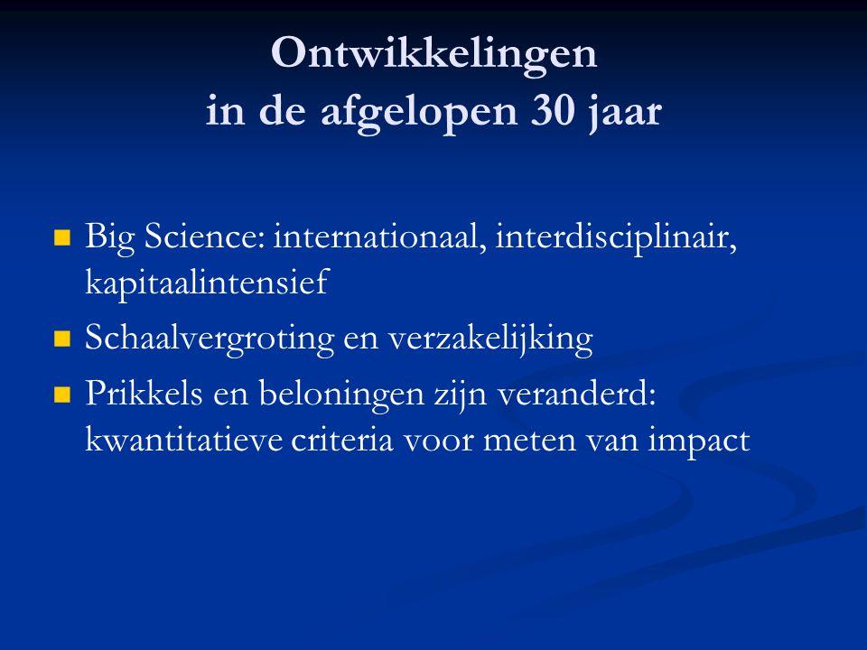 Ontwikkelingen in de afgelopen 30 jaar   Big Science: internationaal, interdisciplinair, kapitaalintensief   Schaalvergroting en verzakelijking 