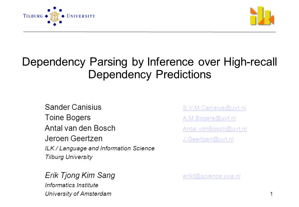 1 Dependency Parsing by Inference over High-recall Dependency Predictions Sander Canisius S.V.M.Canisius@uvt.nl S.V.M.Canisius@uvt.nl Toine Bogers A.M.Bogers@uvt.nl A.M.Bogers@uvt.nl Antal van den Bosch Antal.vdnBosch@uvt.nl Antal.vdnBosch@uvt.nl Jeroen Geertzen J.Geertzen@uvt.nl J.Geertzen@uvt.nl ILK / Language and Information Science Tilburg University Erik Tjong Kim Sang erikt@science.uva.nl erikt@science.uva.nl Informatics Institute University of Amsterdam