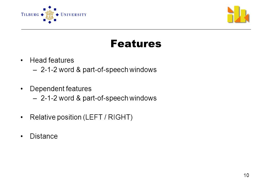 10 Features •Head features –2-1-2 word & part-of-speech windows •Dependent features –2-1-2 word & part-of-speech windows •Relative position (LEFT / RIGHT) •Distance