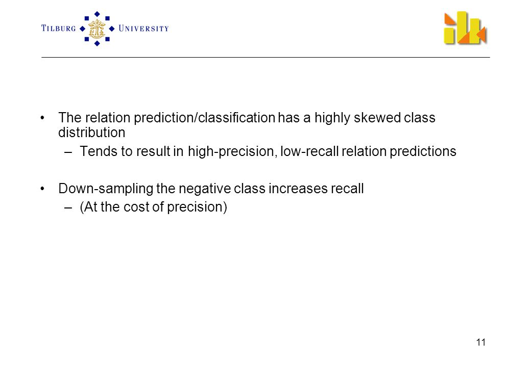 11 •The relation prediction/classification has a highly skewed class distribution –Tends to result in high-precision, low-recall relation predictions