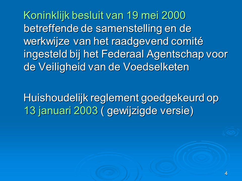 4 Koninklijk besluit van 19 mei 2000 betreffende de samenstelling en de werkwijze van het raadgevend comité ingesteld bij het Federaal Agentschap voor de Veiligheid van de Voedselketen Koninklijk besluit van 19 mei 2000 betreffende de samenstelling en de werkwijze van het raadgevend comité ingesteld bij het Federaal Agentschap voor de Veiligheid van de Voedselketen Huishoudelijk reglement goedgekeurd op 13 januari 2003 ( gewijzigde versie) Huishoudelijk reglement goedgekeurd op 13 januari 2003 ( gewijzigde versie)