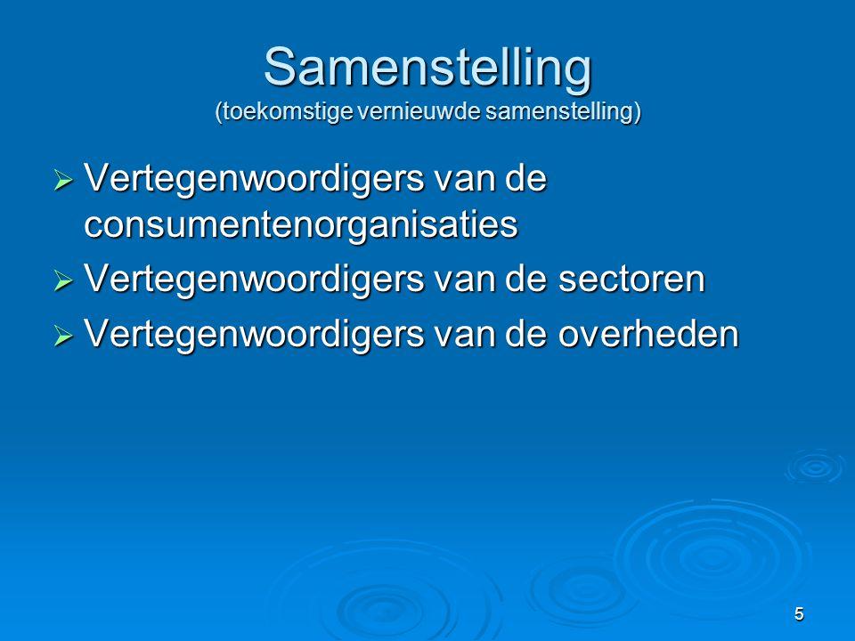 5 Samenstelling (toekomstige vernieuwde samenstelling)  Vertegenwoordigers van de consumentenorganisaties  Vertegenwoordigers van de sectoren  Vertegenwoordigers van de overheden