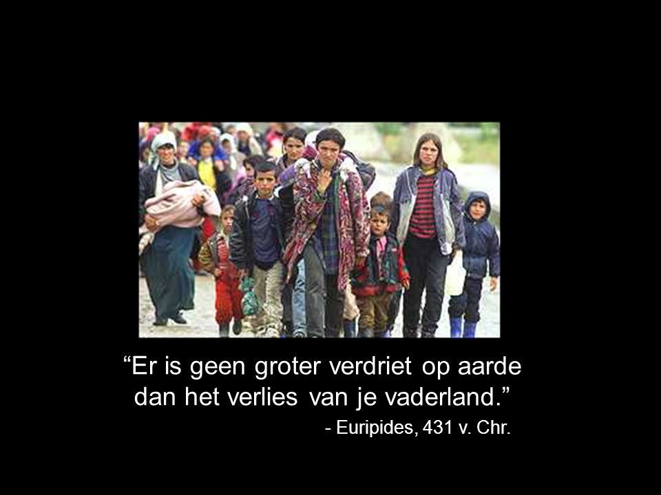 Er is geen groter verdriet op aarde dan het verlies van je vaderland. - Euripides, 431 v. Chr.