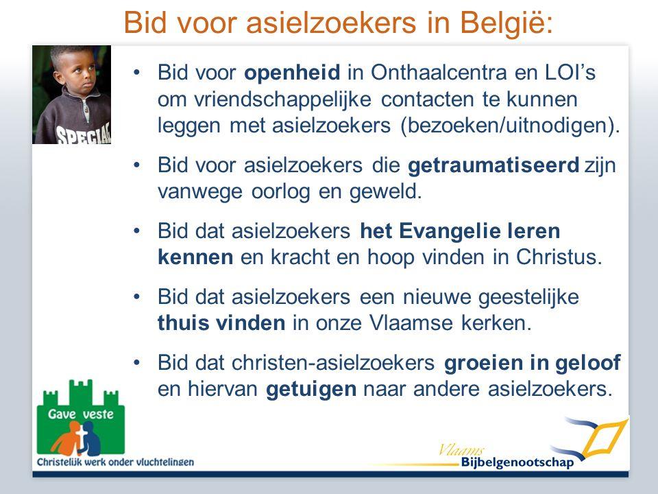 Bid voor asielzoekers in België: •Bid voor openheid in Onthaalcentra en LOI's om vriendschappelijke contacten te kunnen leggen met asielzoekers (bezoeken/uitnodigen).