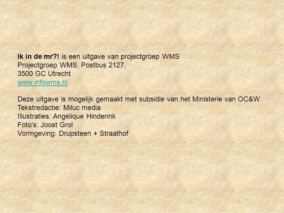 Ik in de mr?! is een uitgave van projectgroep WMS Projectgroep WMS, Postbus 2127, 3500 GC Utrecht www.infowms.nl Deze uitgave is mogelijk gemaakt met