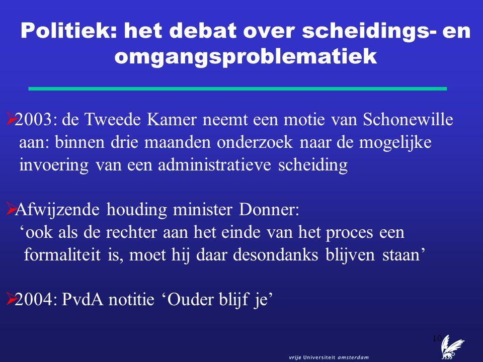 10 Politiek: het debat over scheidings- en omgangsproblematiek  2003: de Tweede Kamer neemt een motie van Schonewille aan: binnen drie maanden onderz