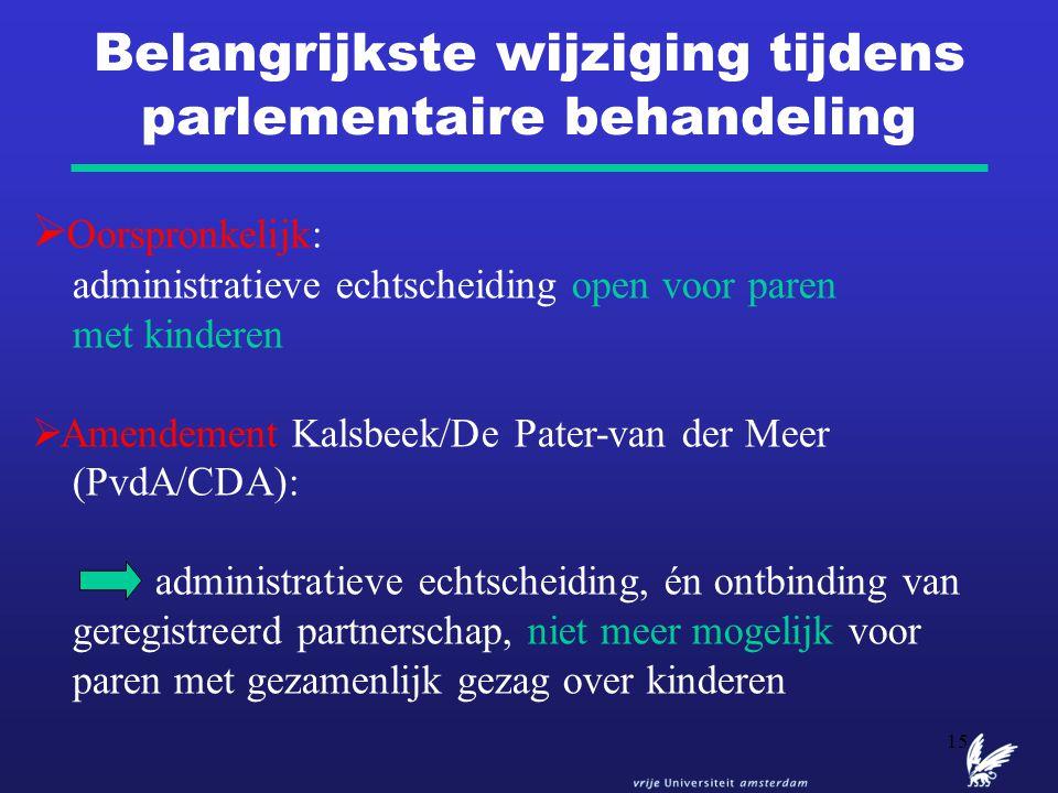 15 Belangrijkste wijziging tijdens parlementaire behandeling  Oorspronkelijk: administratieve echtscheiding open voor paren met kinderen  Amendement