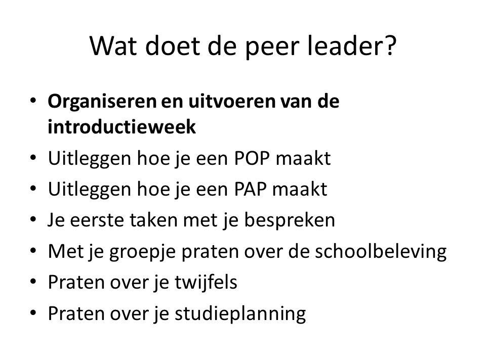 Wat doet de peer leader? • Organiseren en uitvoeren van de introductieweek • Uitleggen hoe je een POP maakt • Uitleggen hoe je een PAP maakt • Je eers