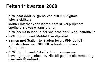 Feiten 1 e kwartaal 2008 •KPN gaat door de grens van 500.000 digitale televisiekijkers •Mobiel internet voor laptop bereikt vergelijkbare snelheid als vaste aansluiting •KPN neemt belang in het snelgroeiende ApplicationNEt •KPN introduceert Mobiel E-mailpakket •Samen met Station to Station levert KPN de ICT- infrastructuur van 300.000 schoolcomputers in Rotterdam •KPN introduceert Zakelijk Alarm samen met beveiligingsorganisaties.